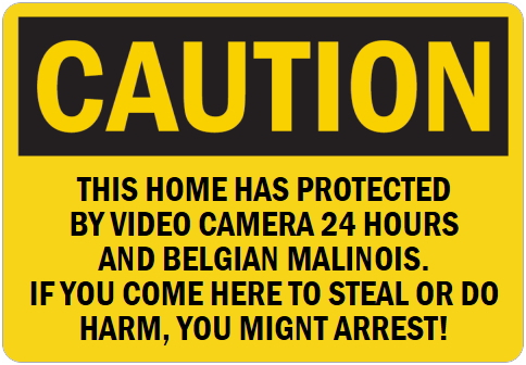 オーダーメイドのマグネットサイン:CAUTION THIS HOME HAS PROTECTED BY VIDEO CAMERA 24 HOURS AND BELGIAN MALINOIS. IF YOU COME HERE TO STEAL OR DO HARM, YOU MIGNT ARREST!