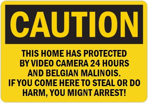 オーダーメイドのマグネットサイン:CAUTION THIS HOME HAS PROTECTED BY VIDEO CAMERA 24 HOURS AND BELGIAN MALINOIS. IF YOU COME HERE TO STEAL OR DO HARM, YOU MIGNT ARREST!