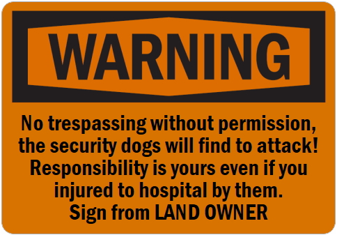 オーダーメイドのマグネットサイン:WARNING No trespassing without permission, the security dogs will find to attack! Responsibility is yours even if you injured to hospital by them. Sign from LAND OWNER
